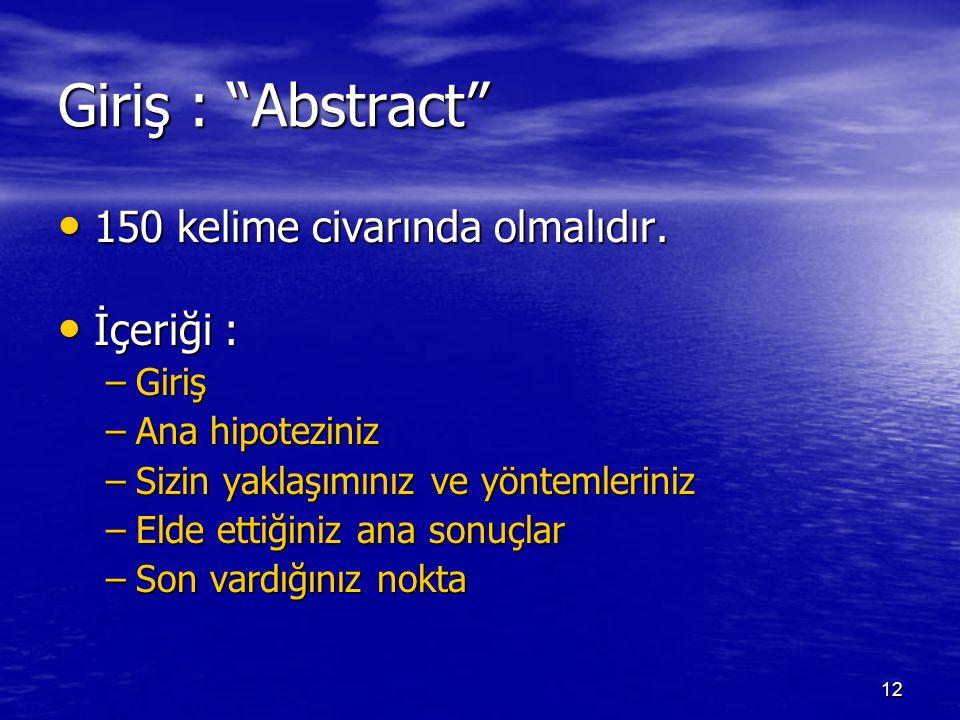 """12 Giriş : """"Abstract"""" 150 kelime civarında olmalıdır. 150 kelime civarında olmalıdır. İçeriği : İçeriği : –Giriş –Ana hipoteziniz –Sizin yaklaşımınız"""