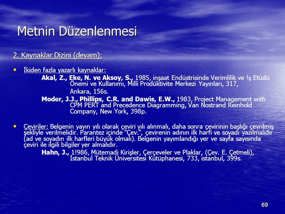 69 Metnin Düzenlenmesi 2. Kaynaklar Dizini (devam): İkiden fazla yazarlı kaynaklar: Akal, Z., Eke, N. ve Aksoy, S., 1985, inşaat Endüstrisinde Verimli