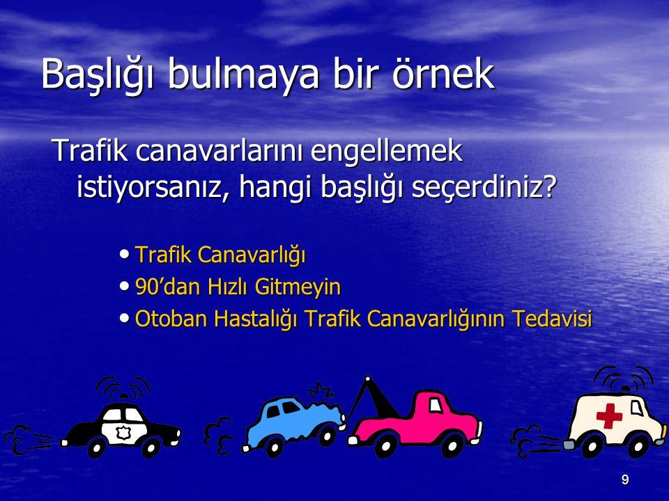 9 Başlığı bulmaya bir örnek Trafik canavarlarını engellemek istiyorsanız, hangi başlığı seçerdiniz? Trafik Canavarlığı Trafik Canavarlığı 90'dan Hızlı