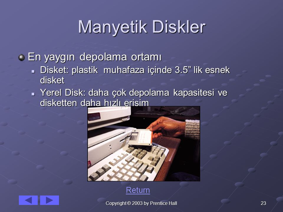 """23Copyright © 2003 by Prentice Hall Manyetik Diskler En yaygın depolama ortamı Disket: plastik muhafaza içinde 3.5"""" lik esnek disket Disket: plastik m"""