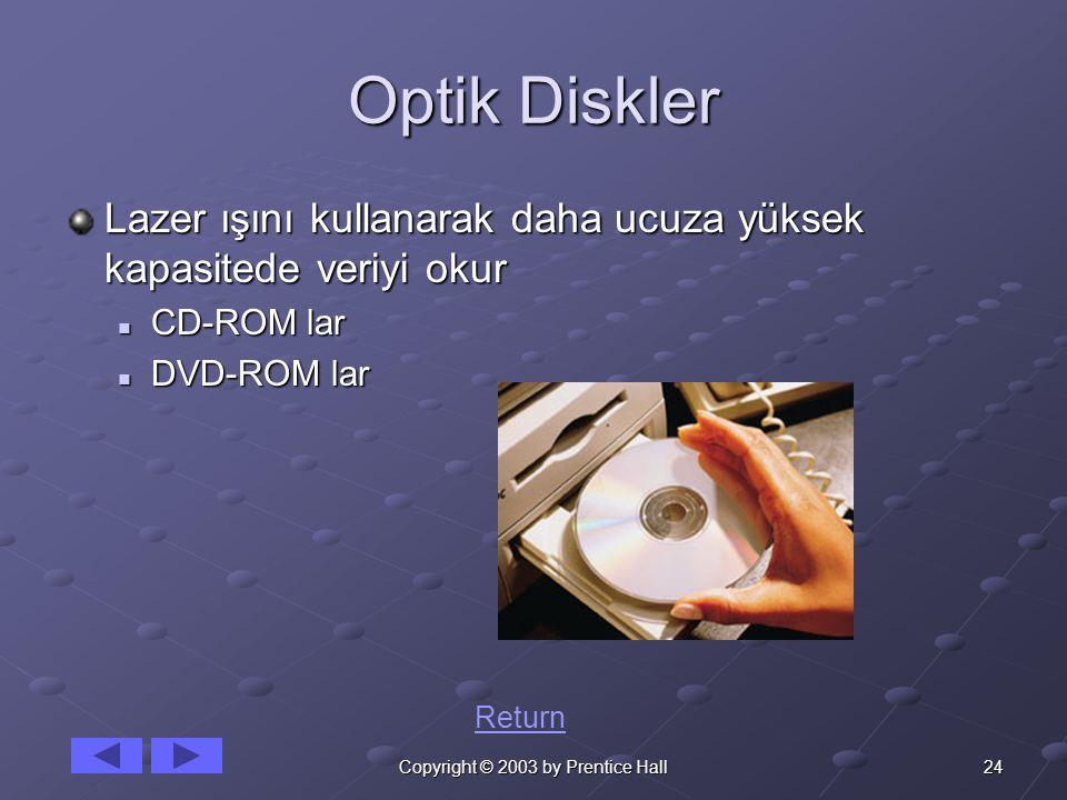 24Copyright © 2003 by Prentice Hall Optik Diskler Lazer ışını kullanarak daha ucuza yüksek kapasitede veriyi okur CD-ROM lar CD-ROM lar DVD-ROM lar DV