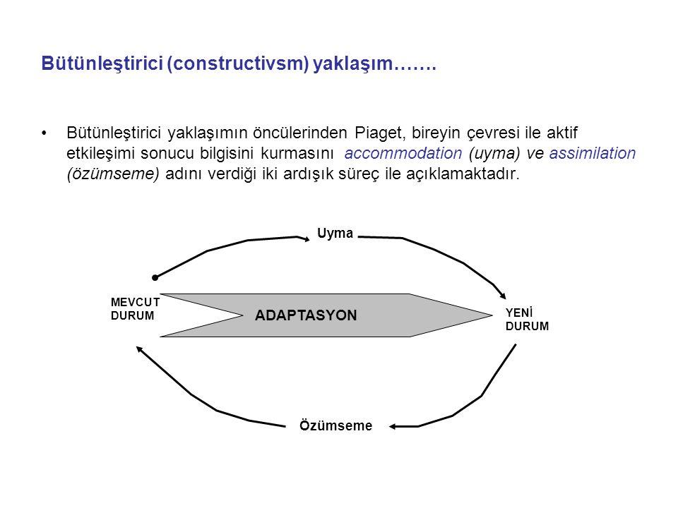 Bütünleştirici (constructivsm) yaklaşım……. Bütünleştirici yaklaşımın öncülerinden Piaget, bireyin çevresi ile aktif etkileşimi sonucu bilgisini kurmas