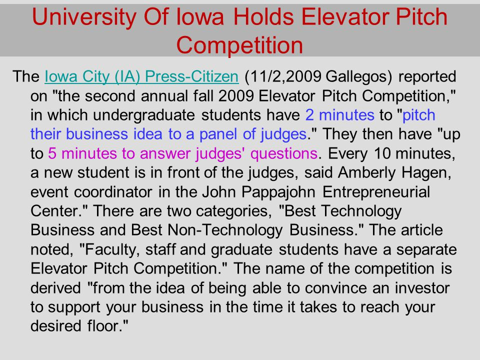University Of Iowa Holds Elevator Pitch Competition The Iowa City (IA) Press-Citizen (11/2,2009 Gallegos) reported on the second annual fall 2009 Elevator Pitch Competition, in which undergraduate students have 2 minutes to pitch their business idea to a panel of judges. They then have up to 5 minutes to answer judges questions.