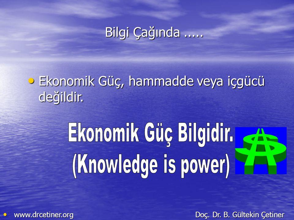 Bilgi Çağında..... Ekonomik Güç, hammadde veya içgücü değildir. Ekonomik Güç, hammadde veya içgücü değildir. www.drcetiner.org Doç. Dr. B. Gültekin Çe