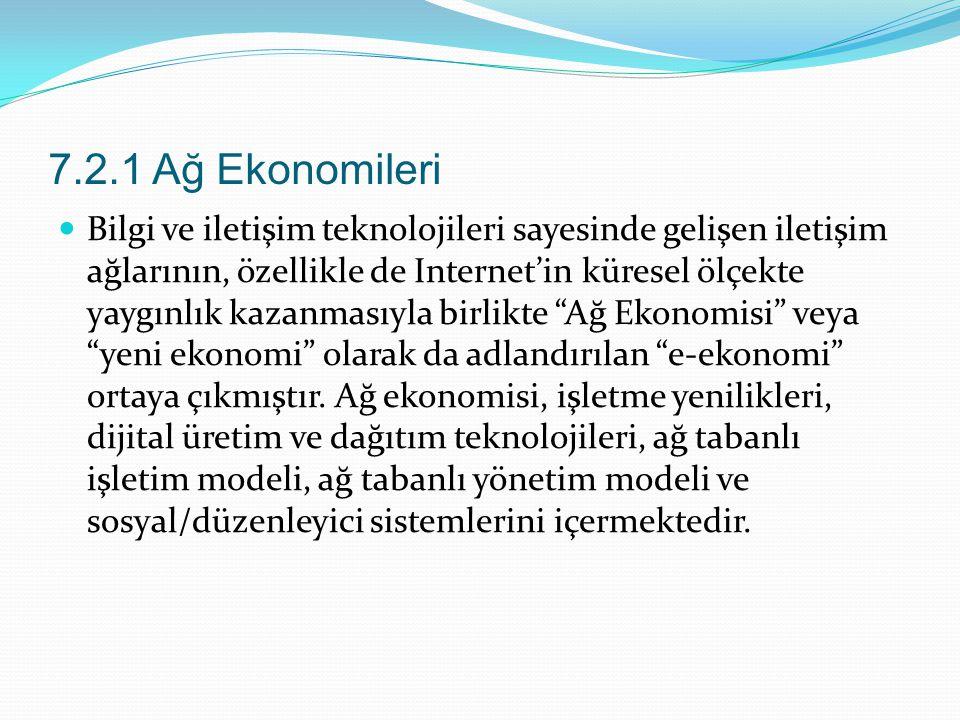 7.2.1 Ağ Ekonomileri Bilgi ve iletişim teknolojileri sayesinde gelişen iletişim ağlarının, özellikle de Internet'in küresel ölçekte yaygınlık kazanmasıyla birlikte Ağ Ekonomisi veya yeni ekonomi olarak da adlandırılan e-ekonomi ortaya çıkmıştır.
