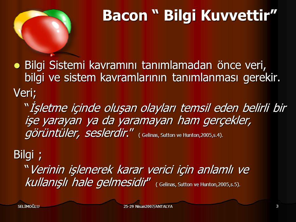 25-29 Nisan2007/ANTALYA 3 SELİMOĞLU Bacon Bilgi Kuvvettir Bilgi Sistemi kavramını tanımlamadan önce veri, bilgi ve sistem kavramlarının tanımlanması gerekir.