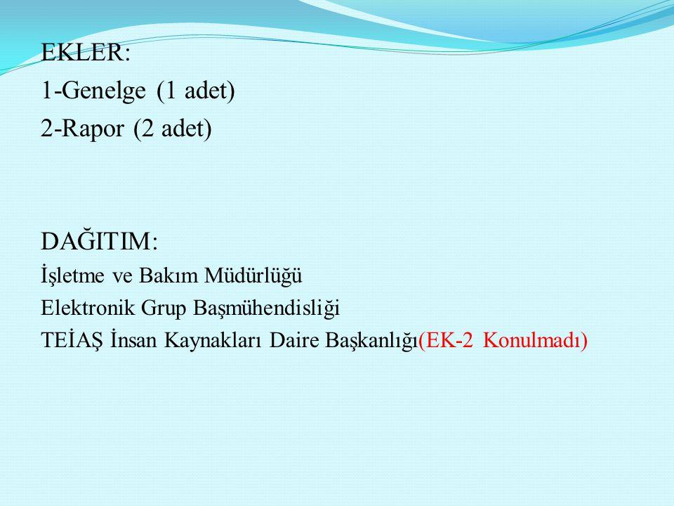 EKLER: 1-Genelge (1 adet) 2-Rapor (2 adet) DAĞITIM: İşletme ve Bakım Müdürlüğü Elektronik Grup Başmühendisliği TEİAŞ İnsan Kaynakları Daire Başkanlığı