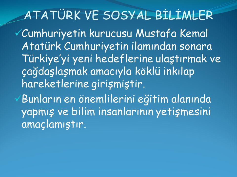 ATATÜRK VE SOSYAL BİLİMLER Cumhuriyetin kurucusu Mustafa Kemal Atatürk Cumhuriyetin ilamından sonara Türkiye'yi yeni hedeflerine ulaştırmak ve çağdaşlaşmak amacıyla köklü inkılap hareketlerine girişmiştir.