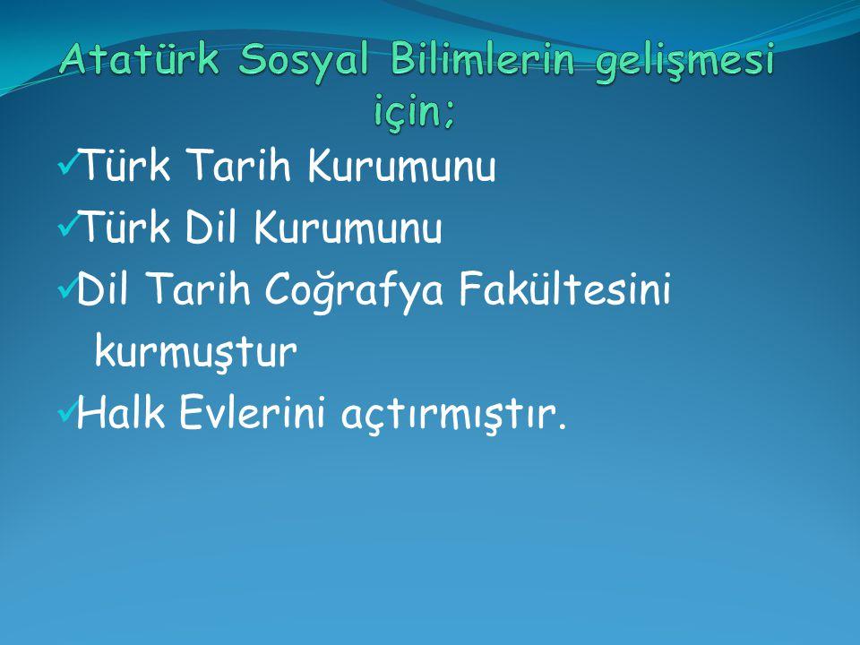 Türk Tarih Kurumunu Türk Dil Kurumunu Dil Tarih Coğrafya Fakültesini kurmuştur Halk Evlerini açtırmıştır.