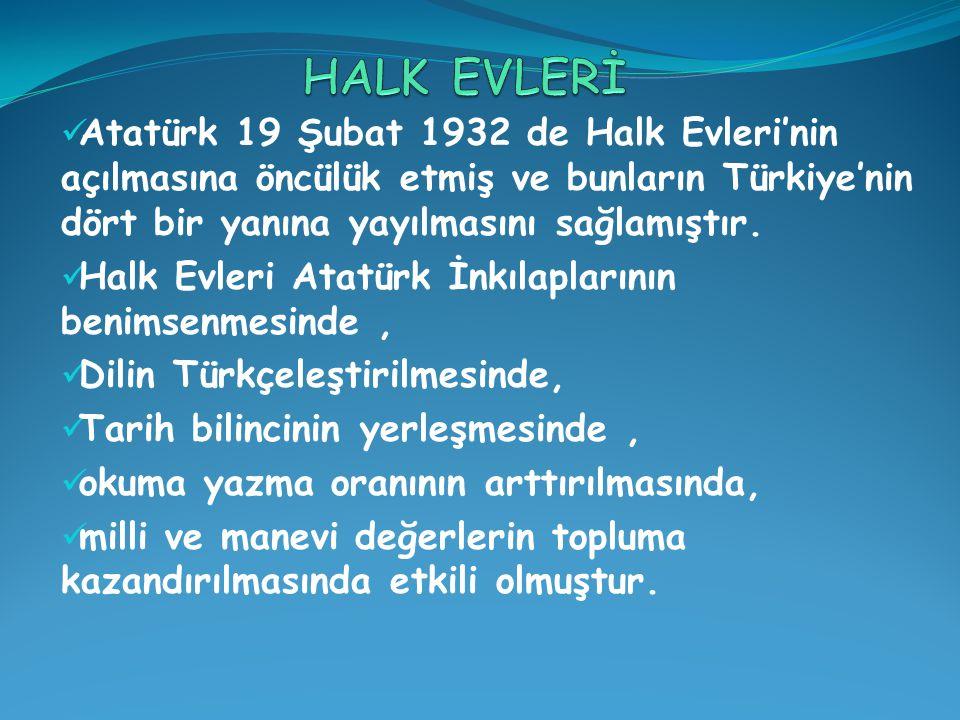 Atatürk 19 Şubat 1932 de Halk Evleri'nin açılmasına öncülük etmiş ve bunların Türkiye'nin dört bir yanına yayılmasını sağlamıştır.