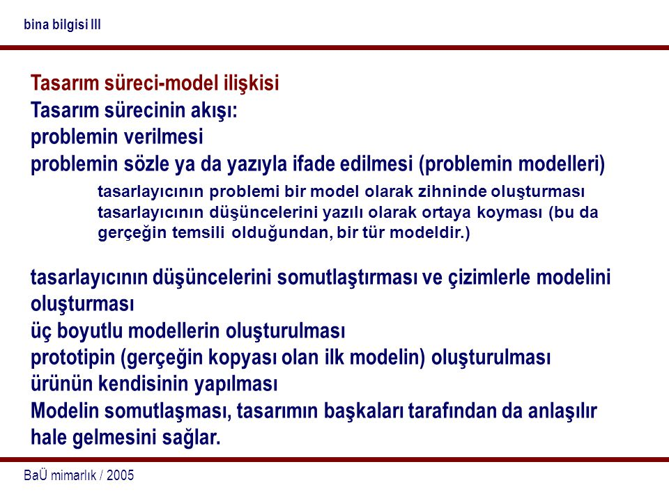 BaÜ mimarlık / 2005 bina bilgisi III Tasarım süreci-model ilişkisi Tasarım sürecinin akışı: problemin verilmesi problemin sözle ya da yazıyla ifade ed