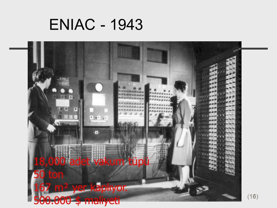 (16) 18,000 adet vakum tüpü 50 ton 167 m² yer kaplıyor. 500.000 $ maliyeti ENIAC - 1943