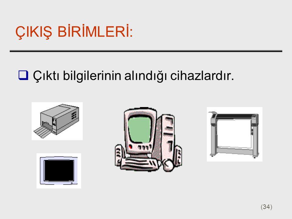 (34) ÇIKIŞ BİRİMLERİ:  Çıktı bilgilerinin alındığı cihazlardır.