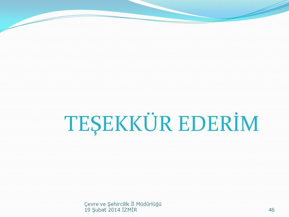 TEŞEKKÜR EDERİM Çevre ve Şehircilik İl Müdürlüğü 19 Şubat 2014 İZMİR46