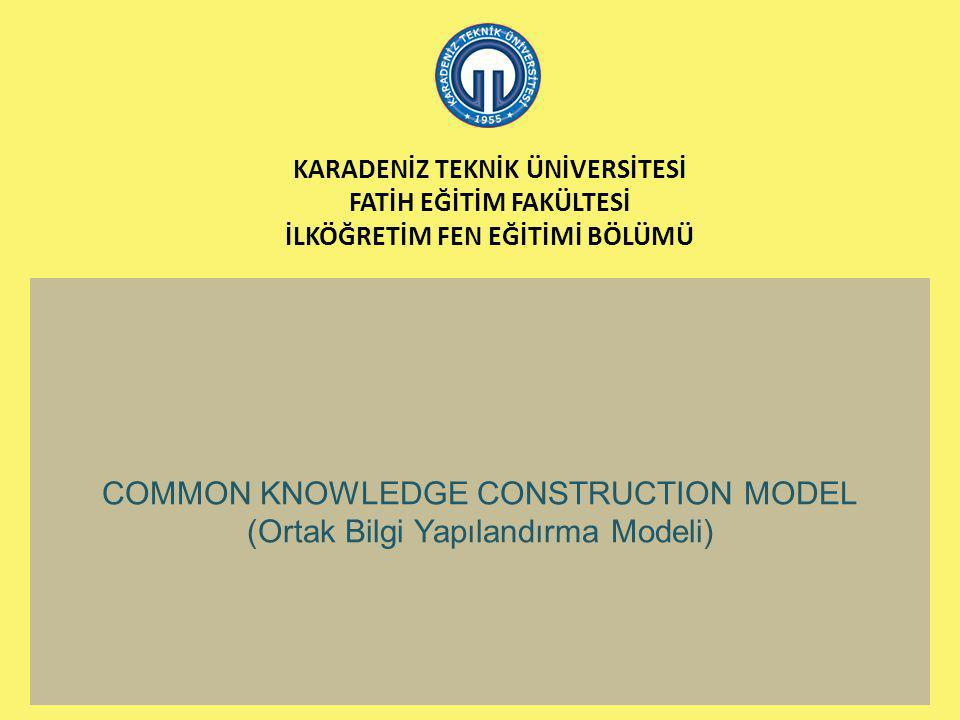 KARADENİZ TEKNİK ÜNİVERSİTESİ FATİH EĞİTİM FAKÜLTESİ İLKÖĞRETİM FEN EĞİTİMİ BÖLÜMÜ COMMON KNOWLEDGE CONSTRUCTION MODEL (Ortak Bilgi Yapılandırma Model