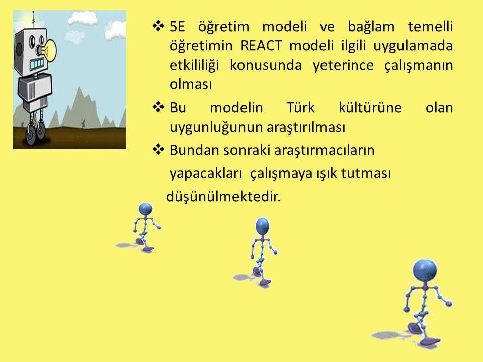  5E öğretim modeli ve bağlam temelli öğretimin REACT modeli ilgili uygulamada etkililiği konusunda yeterince çalışmanın olması  Bu modelin Türk kült