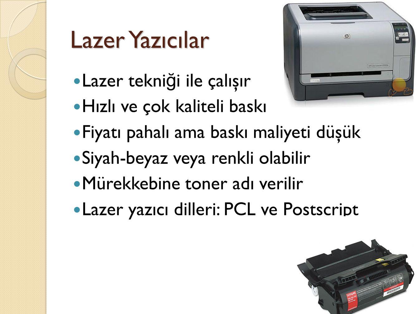 Lazer Yazıcılar Lazer tekni ğ i ile çalışır Hızlı ve çok kaliteli baskı Fiyatı pahalı ama baskı maliyeti düşük Siyah-beyaz veya renkli olabilir Mürekkebine toner adı verilir Lazer yazıcı dilleri: PCL ve Postscript