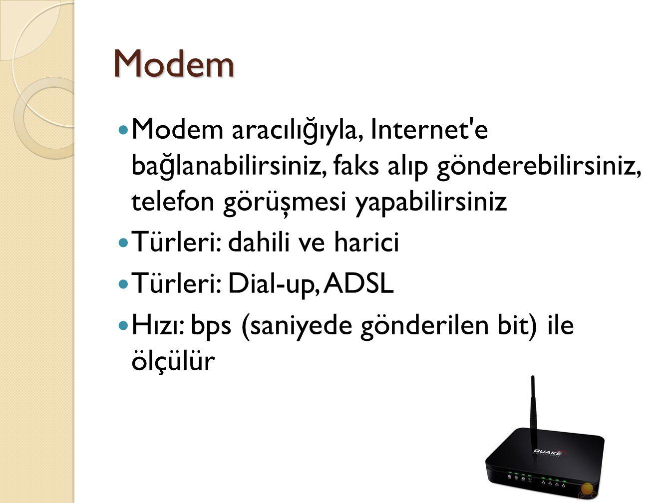 Modem Modem aracılı ğ ıyla, Internet e ba ğ lanabilirsiniz, faks alıp gönderebilirsiniz, telefon görüşmesi yapabilirsiniz Türleri: dahili ve harici Türleri: Dial-up, ADSL Hızı: bps (saniyede gönderilen bit) ile ölçülür