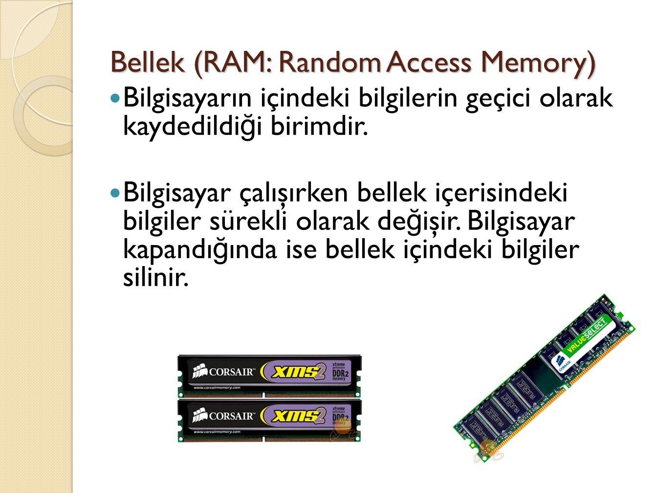 Bellek (RAM: Random Access Memory) Bilgisayarın içindeki bilgilerin geçici olarak kaydedildi ğ i birimdir.
