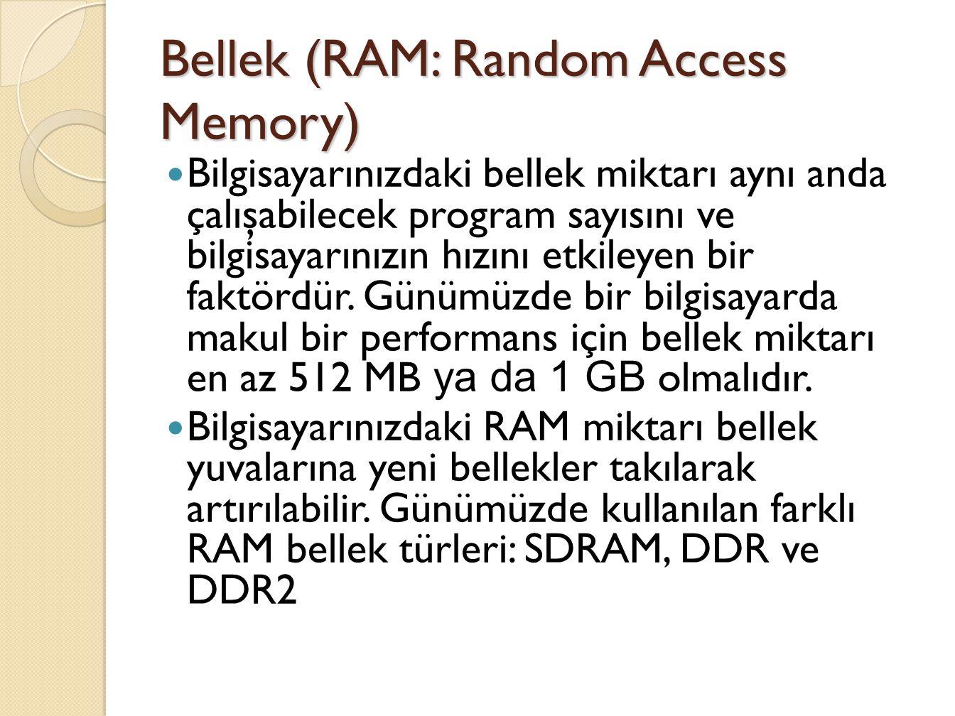 Bellek (RAM: Random Access Memory) Bilgisayarınızdaki bellek miktarı aynı anda çalışabilecek program sayısını ve bilgisayarınızın hızını etkileyen bir faktördür.