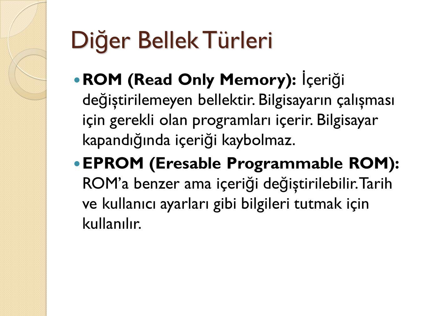 Di ğ er Bellek Türleri ROM (Read Only Memory): İ çeri ğ i de ğ iştirilemeyen bellektir.