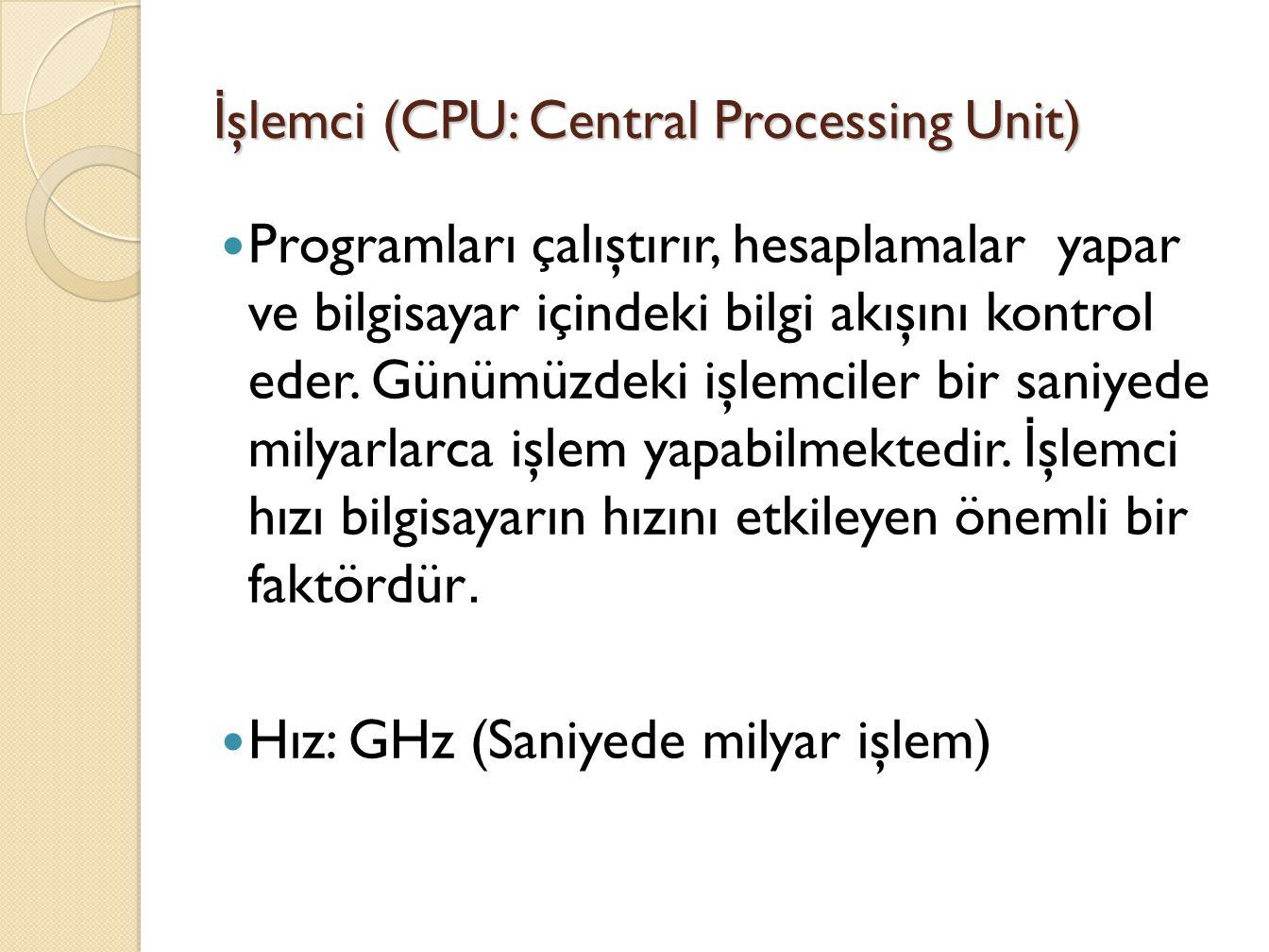 İ şlemci (CPU: Central Processing Unit) Programları çalıştırır, hesaplamalar yapar ve bilgisayar içindeki bilgi akışını kontrol eder.