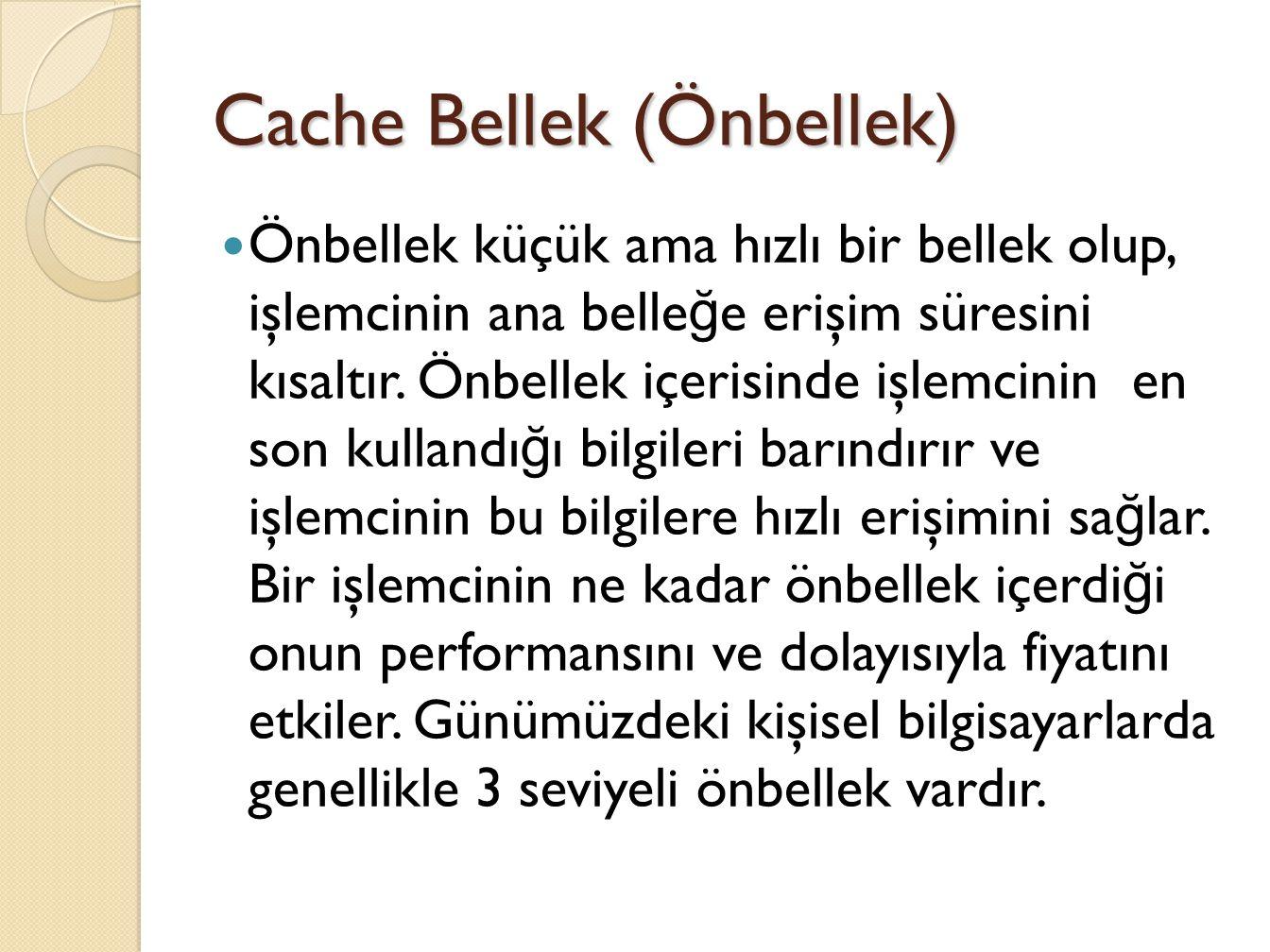Cache Bellek (Önbellek) Önbellek küçük ama hızlı bir bellek olup, işlemcinin ana belle ğ e erişim süresini kısaltır.
