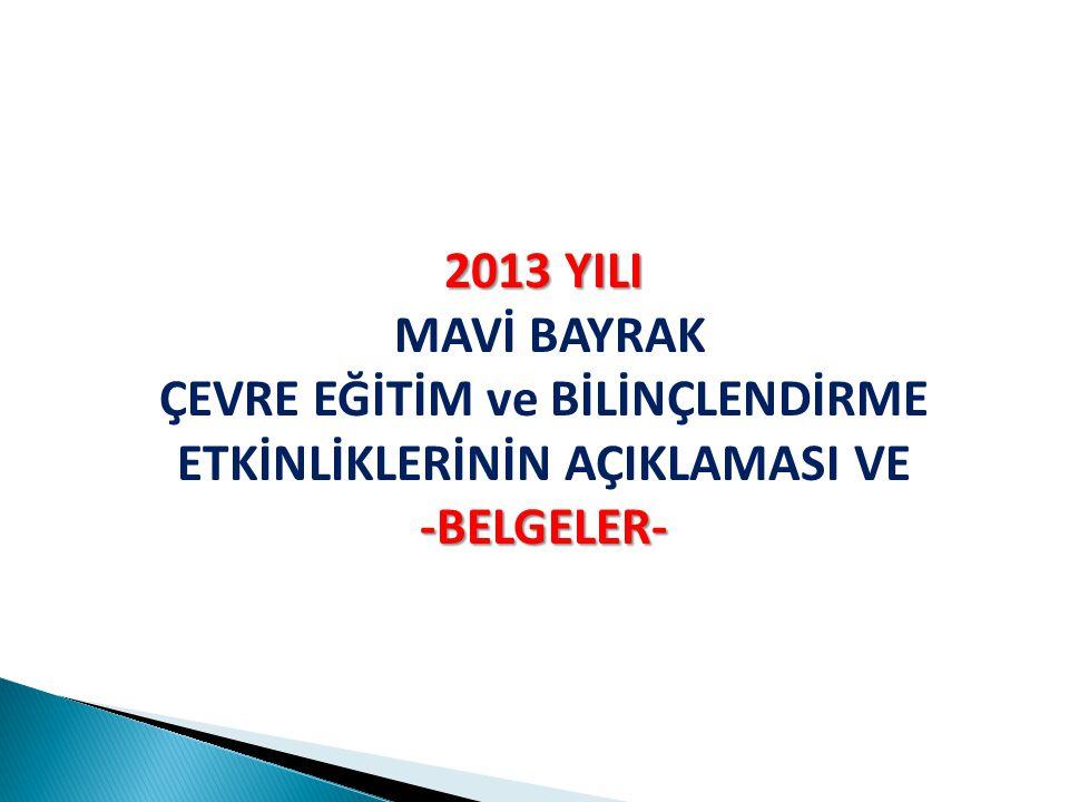 2013 YILI 2013 YILI MAVİ BAYRAK ÇEVRE EĞİTİM ve BİLİNÇLENDİRME ETKİNLİKLERİNİN AÇIKLAMASI VE-BELGELER-