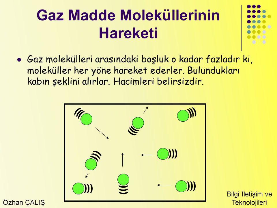 Özhan ÇALIŞ Bilgi İletişim ve Teknolojileri Gaz Madde Moleküllerinin Hareketi Gaz molekülleri arasındaki boşluk o kadar fazladır ki, moleküller her yö