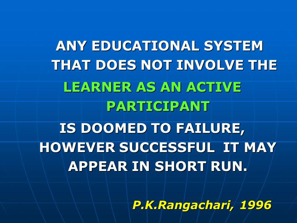 ANY EDUCATIONAL SYSTEM THAT DOES NOT INVOLVE THE LEARNER AS AN ACTIVE PARTICIPANT IS DOOMED TO FAILURE, HOWEVER SUCCESSFUL IT MAY APPEAR IN SHORT RUN.