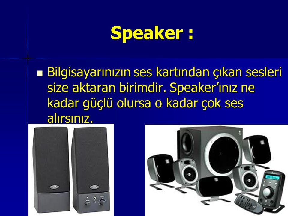 Speaker : Bilgisayarınızın ses kartından çıkan sesleri size aktaran birimdir. Speaker'ınız ne kadar güçlü olursa o kadar çok ses alırsınız. Bilgisayar