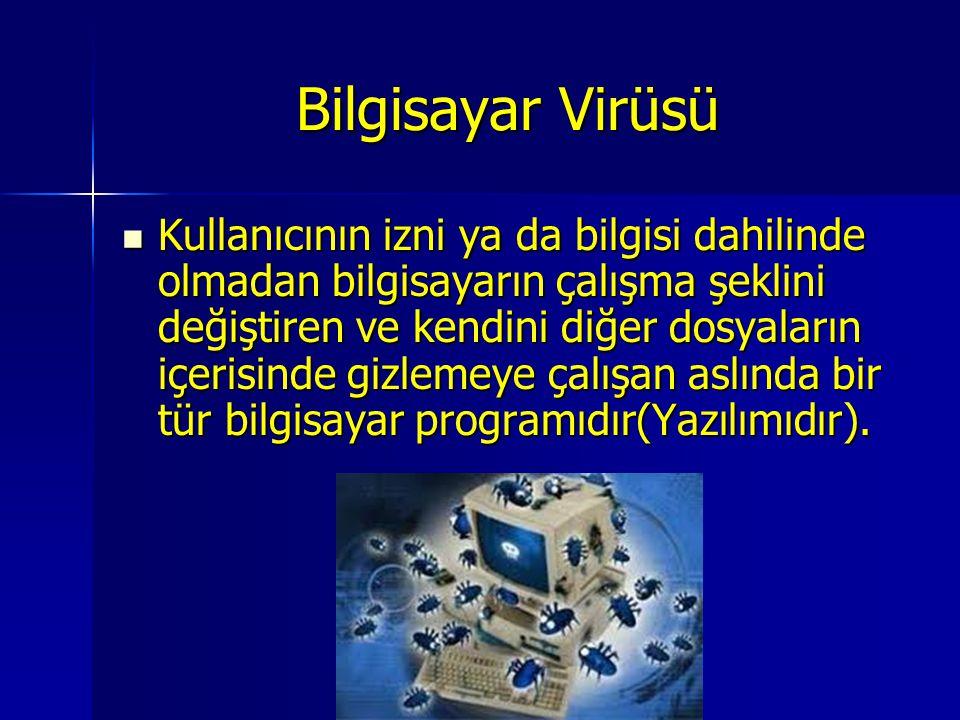 Bilgisayar Virüsü Kullanıcının izni ya da bilgisi dahilinde olmadan bilgisayarın çalışma şeklini değiştiren ve kendini diğer dosyaların içerisinde giz