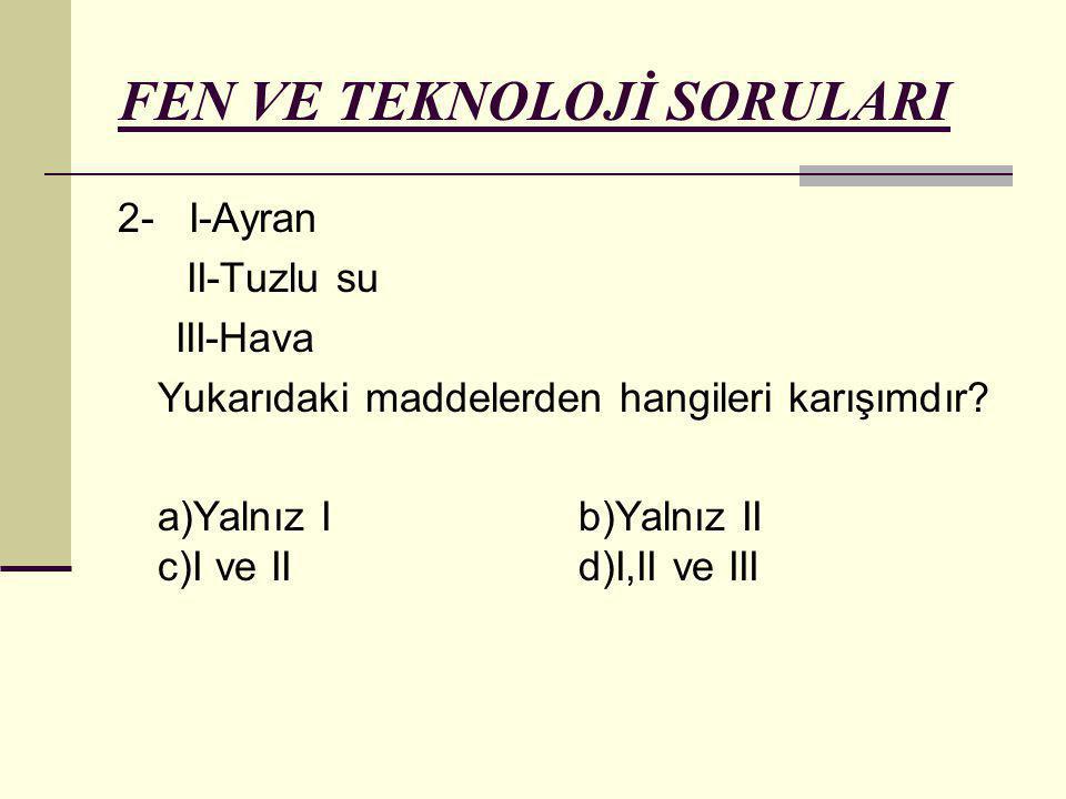 FEN VE TEKNOLOJİ SORULARI 2- I-Ayran II-Tuzlu su III-Hava Yukarıdaki maddelerden hangileri karışımdır? a)Yalnız I b)Yalnız II c)I ve II d)I,II ve III