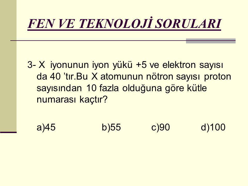 FEN VE TEKNOLOJİ SORULARI 3- X iyonunun iyon yükü +5 ve elektron sayısı da 40 'tır.Bu X atomunun nötron sayısı proton sayısından 10 fazla olduğuna gör