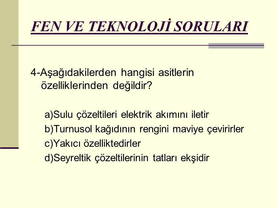 FEN VE TEKNOLOJİ SORULARI 4-Aşağıdakilerden hangisi asitlerin özelliklerinden değildir? a)Sulu çözeltileri elektrik akımını iletir b)Turnusol kağıdını