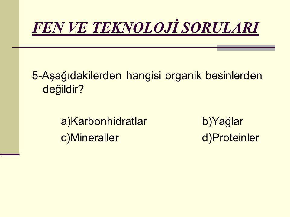 FEN VE TEKNOLOJİ SORULARI 5-Aşağıdakilerden hangisi organik besinlerden değildir? a)Karbonhidratlar b)Yağlar c)Mineraller d)Proteinler