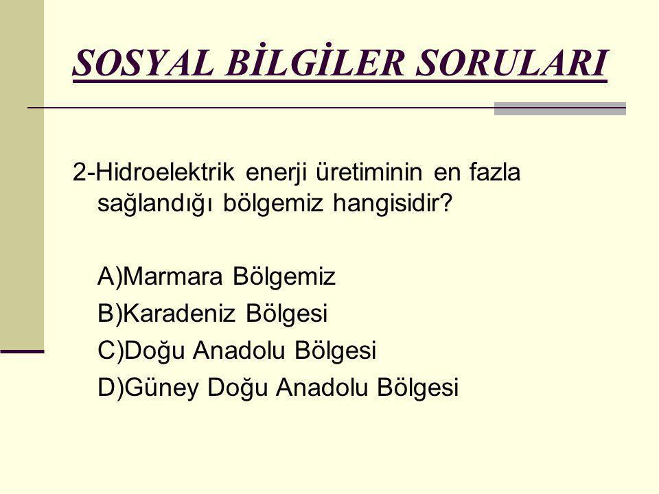 SOSYAL BİLGİLER SORULARI 2-Hidroelektrik enerji üretiminin en fazla sağlandığı bölgemiz hangisidir? A)Marmara Bölgemiz B)Karadeniz Bölgesi C)Doğu Anad