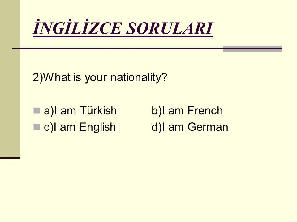 İNGİLİZCE SORULARI 2)What is your nationality.