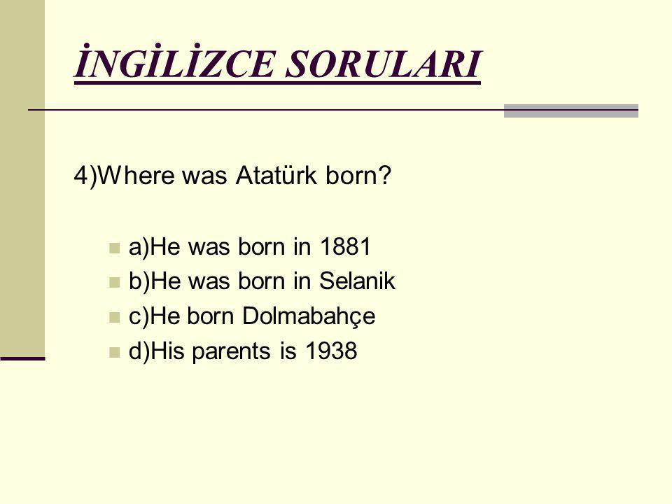 İNGİLİZCE SORULARI 4)Where was Atatürk born? a)He was born in 1881 b)He was born in Selanik c)He born Dolmabahçe d)His parents is 1938