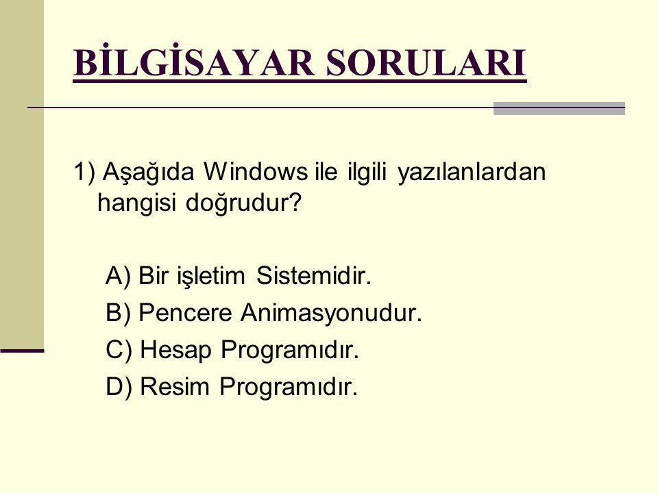 BİLGİSAYAR SORULARI 1) Aşağıda Windows ile ilgili yazılanlardan hangisi doğrudur? A) Bir işletim Sistemidir. B) Pencere Animasyonudur. C) Hesap Progra