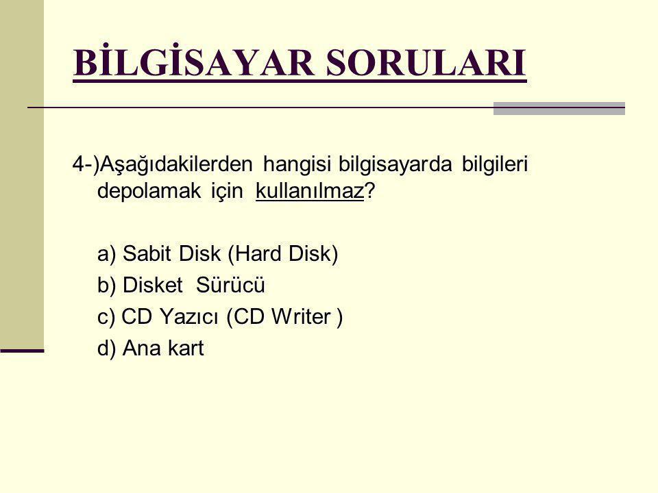 BİLGİSAYAR SORULARI 4-)Aşağıdakilerden hangisi bilgisayarda bilgileri depolamak için kullanılmaz? a) Sabit Disk (Hard Disk) b) Disket Sürücü c) CD Yaz