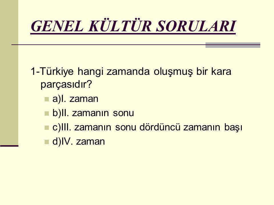 GENEL KÜLTÜR SORULARI 1-Türkiye hangi zamanda oluşmuş bir kara parçasıdır? a)I. zaman b)II. zamanın sonu c)III. zamanın sonu dördüncü zamanın başı d)I