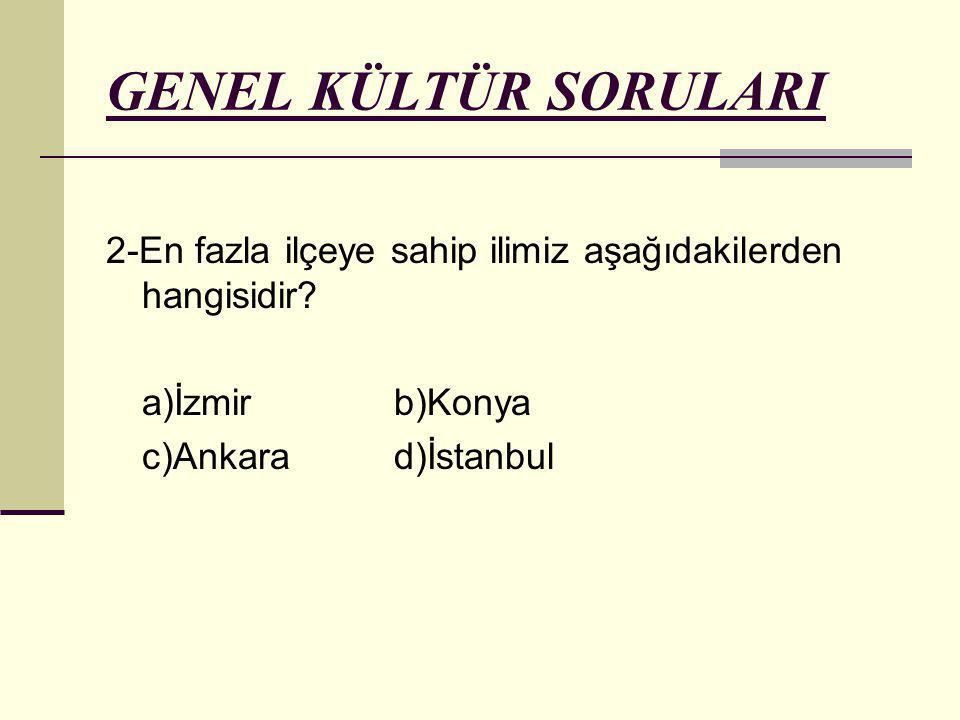 GENEL KÜLTÜR SORULARI 2-En fazla ilçeye sahip ilimiz aşağıdakilerden hangisidir? a)İzmirb)Konya c)Ankarad)İstanbul