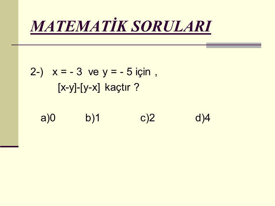 MATEMATİK SORULARI 2-) x = - 3 ve y = - 5 için, [x-y]-[y-x] kaçtır ? a)0b)1c)2d)4
