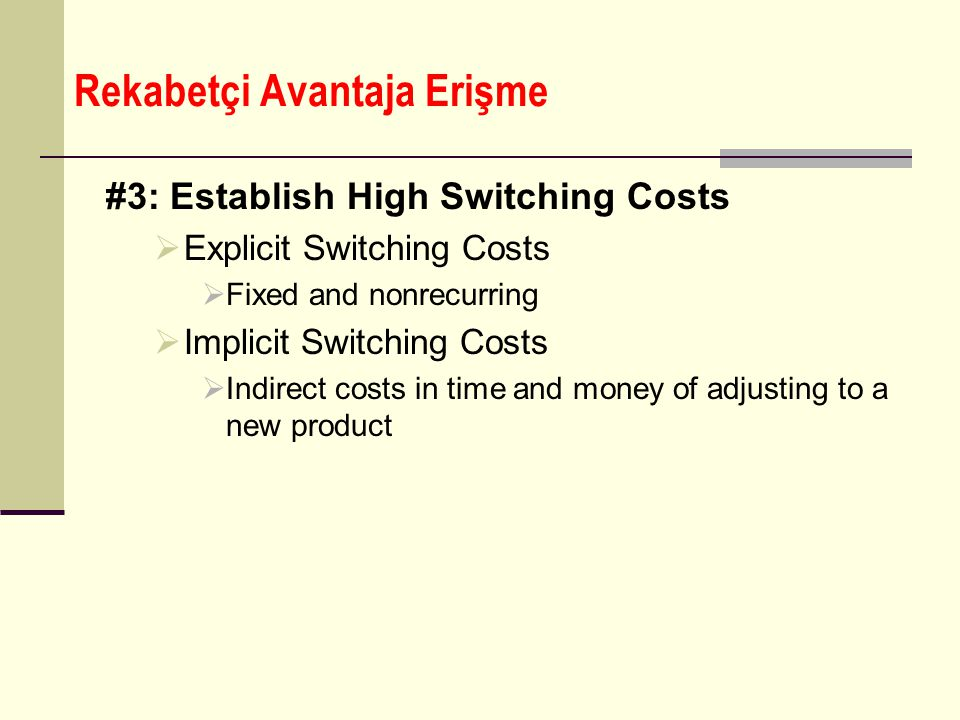 Rekabetçi Avantaja Erişme #3: Establish High Switching Costs  Explicit Switching Costs  Fixed and nonrecurring  Implicit Switching Costs  Indirect