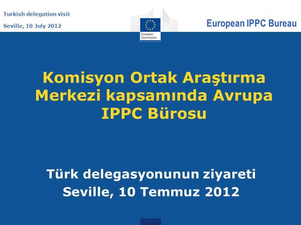 Turkish delegation visit Seville, 10 July 2012 European IPPC Bureau Komisyon Ortak Araştırma Merkezi kapsamında Avrupa IPPC Bürosu Türk delegasyonunun ziyareti Seville, 10 Temmuz 2012