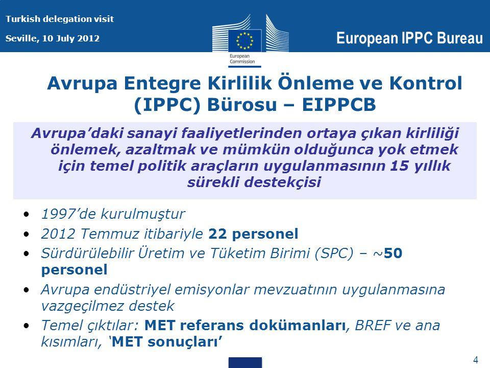 Turkish delegation visit Seville, 10 July 2012 European IPPC Bureau 4 4 Avrupa Entegre Kirlilik Önleme ve Kontrol (IPPC) Bürosu – EIPPCB 1997'de kurulmuştur 2012 Temmuz itibariyle 22 personel Sürdürülebilir Üretim ve Tüketim Birimi (SPC) – ~50 personel Avrupa endüstriyel emisyonlar mevzuatının uygulanmasına vazgeçilmez destek Temel çıktılar: MET referans dokümanları, BREF ve ana kısımları, 'MET sonuçları' Avrupa'daki sanayi faaliyetlerinden ortaya çıkan kirliliği önlemek, azaltmak ve mümkün olduğunca yok etmek için temel politik araçların uygulanmasının 15 yıllık sürekli destekçisi
