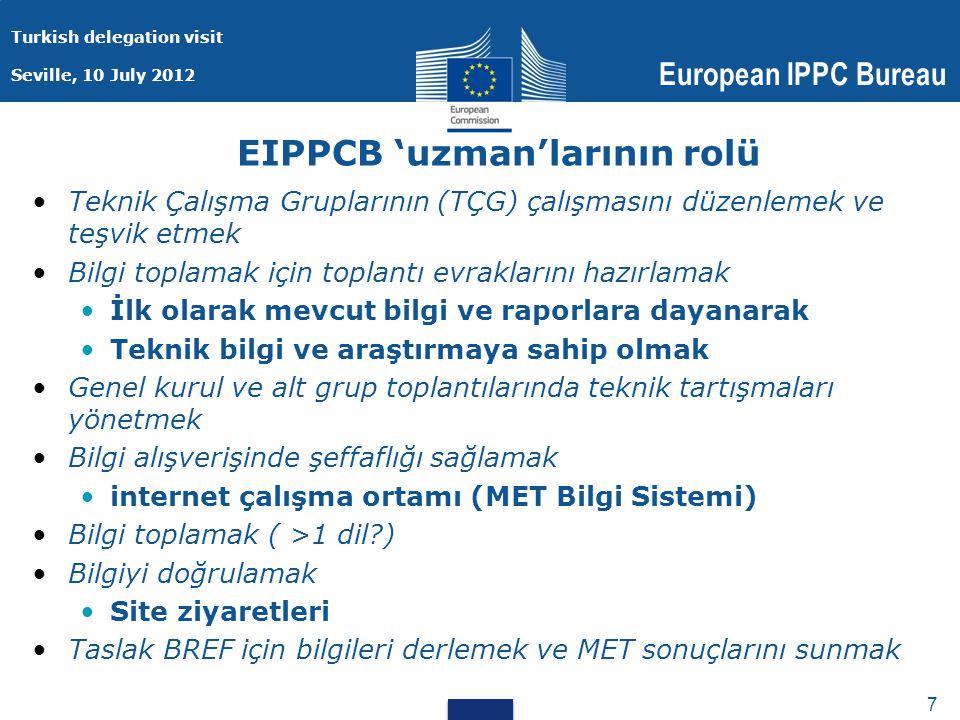 Turkish delegation visit Seville, 10 July 2012 European IPPC Bureau 7 7 EIPPCB 'uzman'larının rolü Teknik Çalışma Gruplarının (TÇG) çalışmasını düzenlemek ve teşvik etmek Bilgi toplamak için toplantı evraklarını hazırlamak İlk olarak mevcut bilgi ve raporlara dayanarak Teknik bilgi ve araştırmaya sahip olmak Genel kurul ve alt grup toplantılarında teknik tartışmaları yönetmek Bilgi alışverişinde şeffaflığı sağlamak internet çalışma ortamı (MET Bilgi Sistemi) Bilgi toplamak ( >1 dil ) Bilgiyi doğrulamak Site ziyaretleri Taslak BREF için bilgileri derlemek ve MET sonuçlarını sunmak
