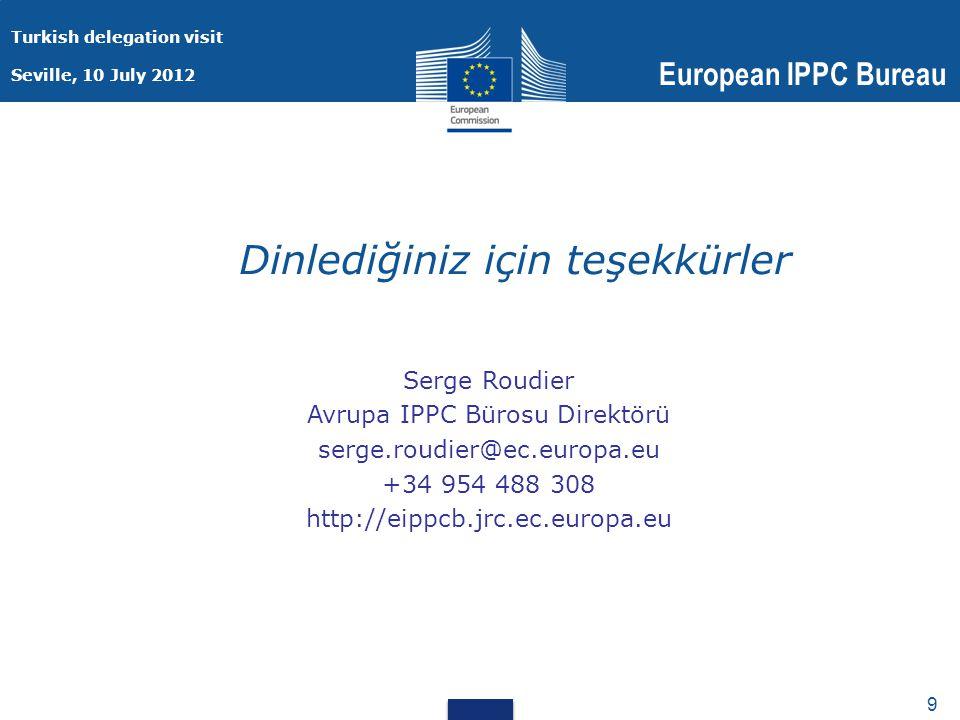 Turkish delegation visit Seville, 10 July 2012 European IPPC Bureau 9 9 Dinlediğiniz için teşekkürler Serge Roudier Avrupa IPPC Bürosu Direktörü serge.roudier@ec.europa.eu +34 954 488 308 http://eippcb.jrc.ec.europa.eu