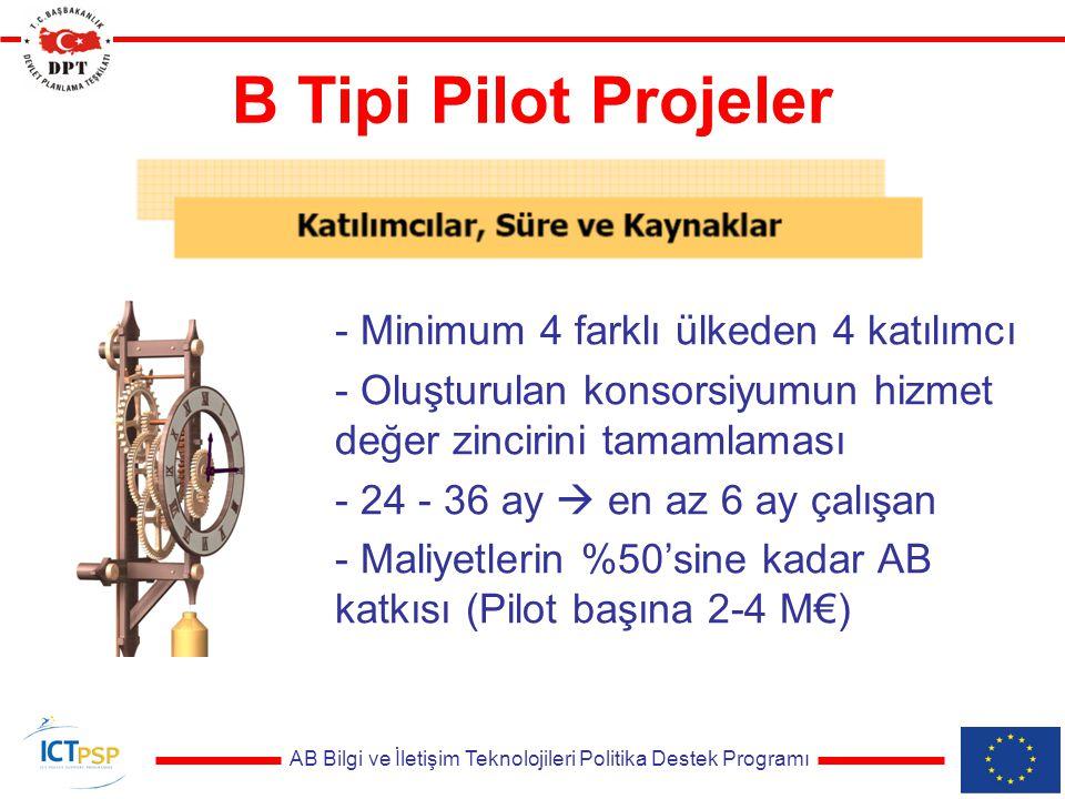 AB Bilgi ve İletişim Teknolojileri Politika Destek Programı B Tipi Pilot Projeler - Minimum 4 farklı ülkeden 4 katılımcı - Oluşturulan konsorsiyumun hizmet değer zincirini tamamlaması - 24 - 36 ay  en az 6 ay çalışan - Maliyetlerin %50'sine kadar AB katkısı (Pilot başına 2-4 M€)